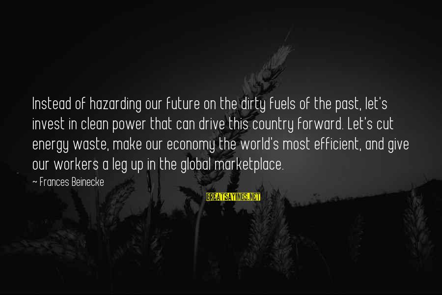 The Future Of Our World Sayings By Frances Beinecke: Instead of hazarding our future on the dirty fuels of the past, let's invest in