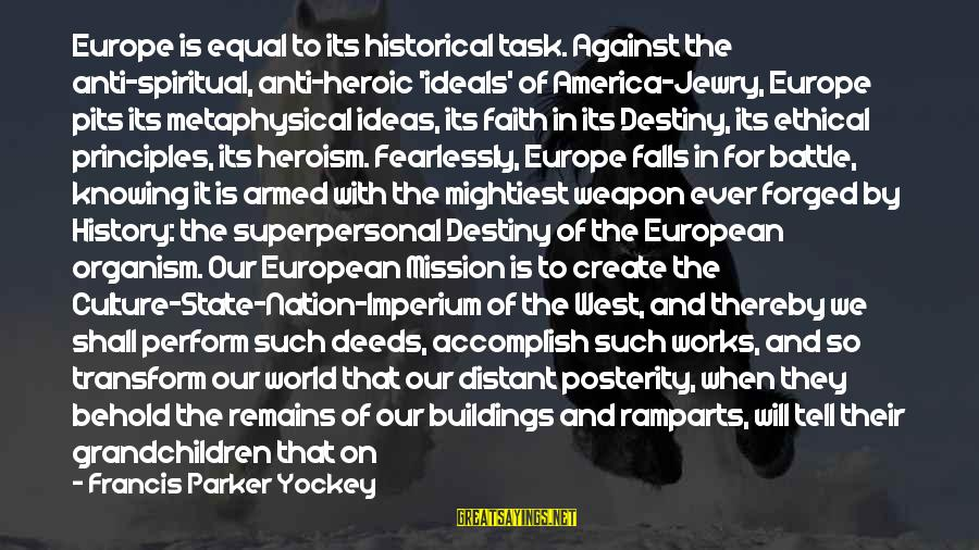 The Future Of Our World Sayings By Francis Parker Yockey: Europe is equal to its historical task. Against the anti-spiritual, anti-heroic 'ideals' of America-Jewry, Europe