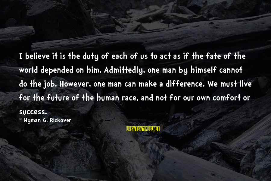 The Future Of Our World Sayings By Hyman G. Rickover: I believe it is the duty of each of us to act as if the