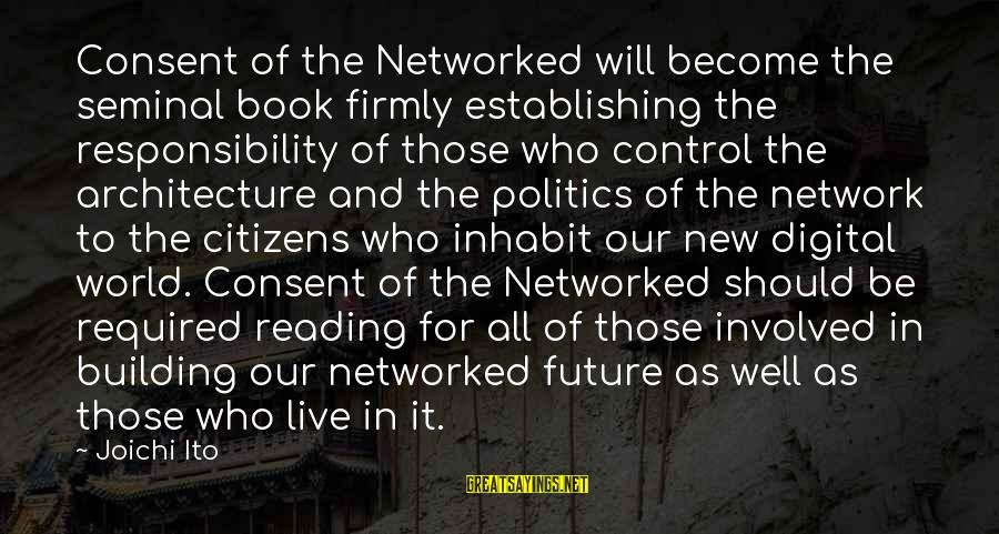 The Future Of Our World Sayings By Joichi Ito: Consent of the Networked will become the seminal book firmly establishing the responsibility of those