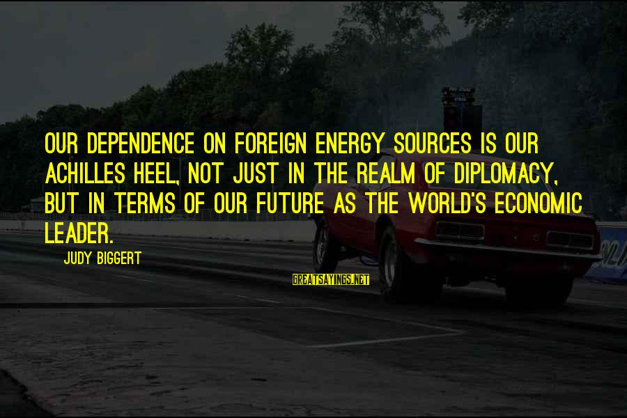The Future Of Our World Sayings By Judy Biggert: Our dependence on foreign energy sources is our Achilles heel, not just in the realm