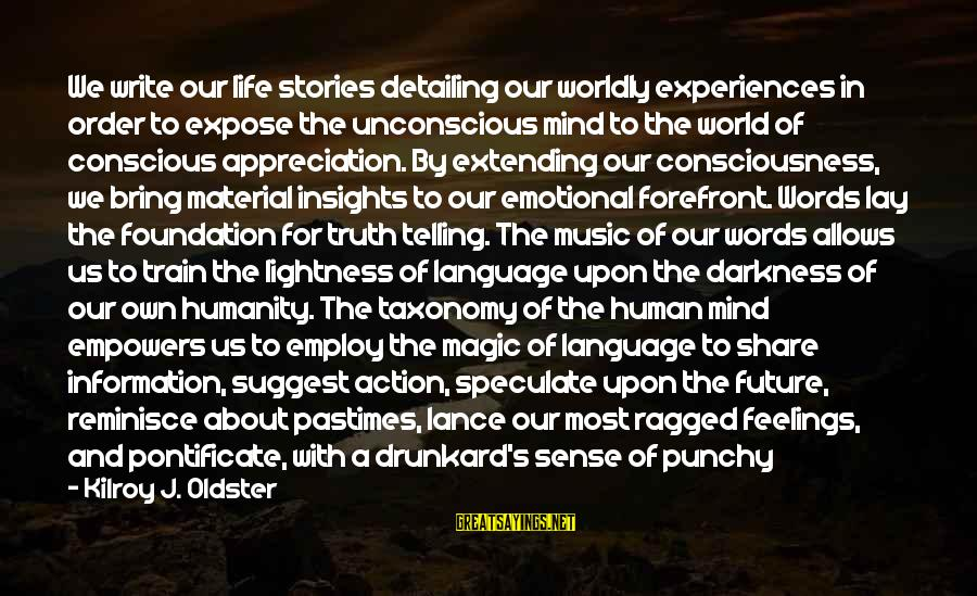 The Future Of Our World Sayings By Kilroy J. Oldster: We write our life stories detailing our worldly experiences in order to expose the unconscious
