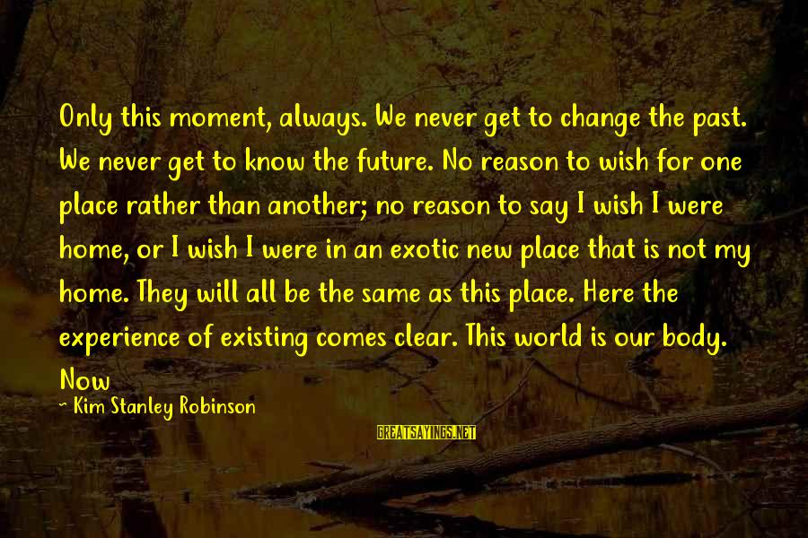 The Future Of Our World Sayings By Kim Stanley Robinson: Only this moment, always. We never get to change the past. We never get to