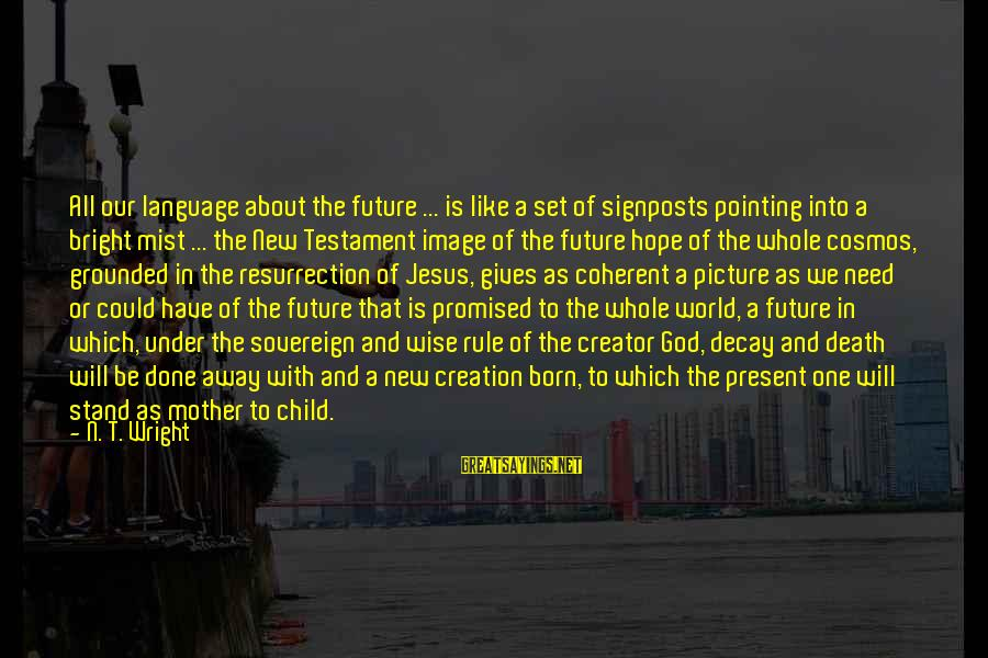 The Future Of Our World Sayings By N. T. Wright: All our language about the future ... is like a set of signposts pointing into