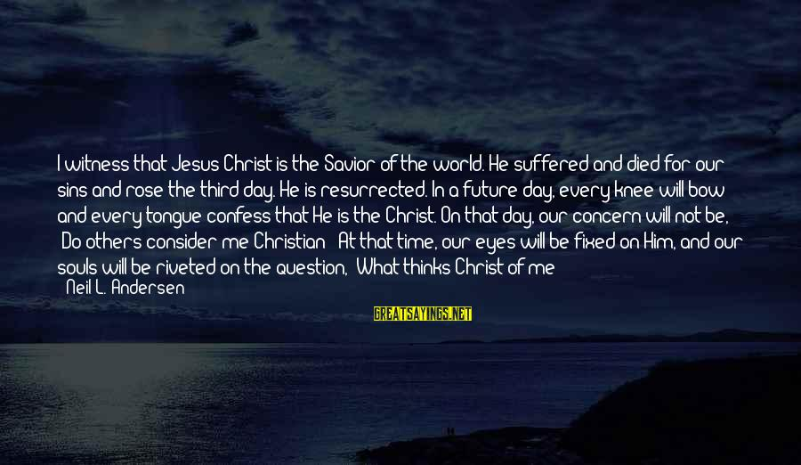 The Future Of Our World Sayings By Neil L. Andersen: I witness that Jesus Christ is the Savior of the world. He suffered and died