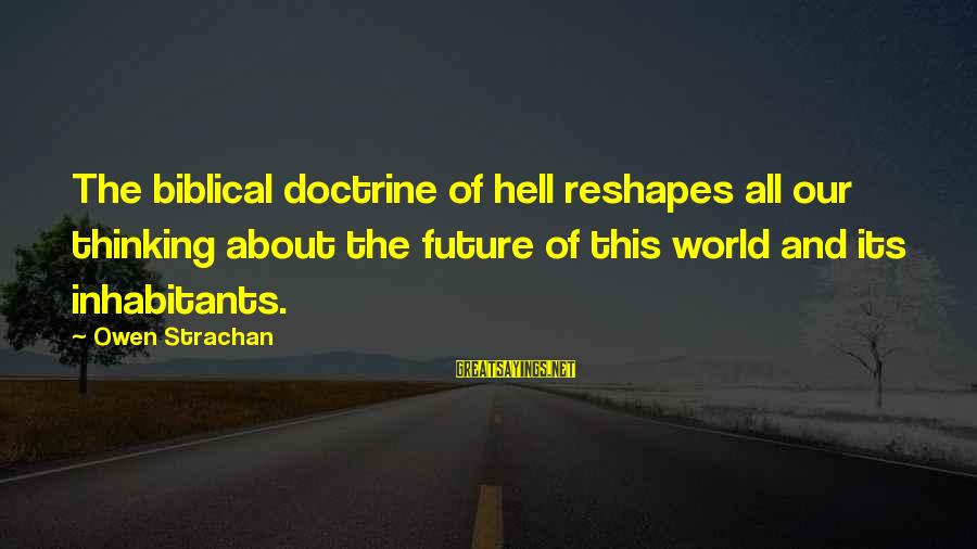 The Future Of Our World Sayings By Owen Strachan: The biblical doctrine of hell reshapes all our thinking about the future of this world