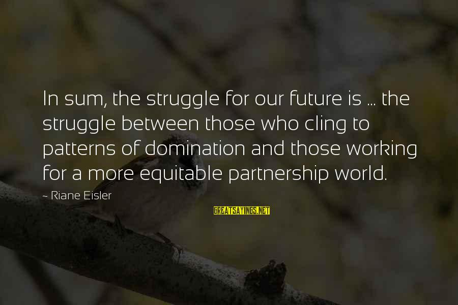 The Future Of Our World Sayings By Riane Eisler: In sum, the struggle for our future is ... the struggle between those who cling