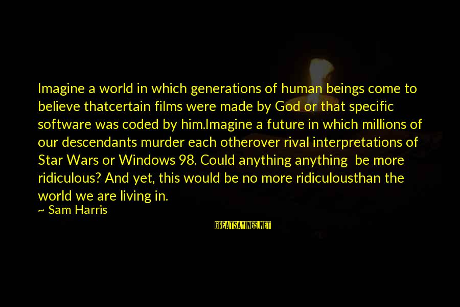 The Future Of Our World Sayings By Sam Harris: Imagine a world in which generations of human beings come to believe thatcertain films were
