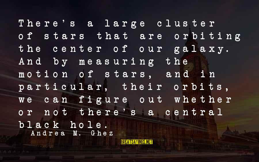 The Galaxy And Stars Sayings By Andrea M. Ghez: There's a large cluster of stars that are orbiting the center of our galaxy. And