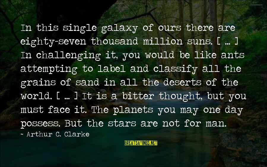 The Galaxy And Stars Sayings By Arthur C. Clarke: In this single galaxy of ours there are eighty-seven thousand million suns. [ ... ]