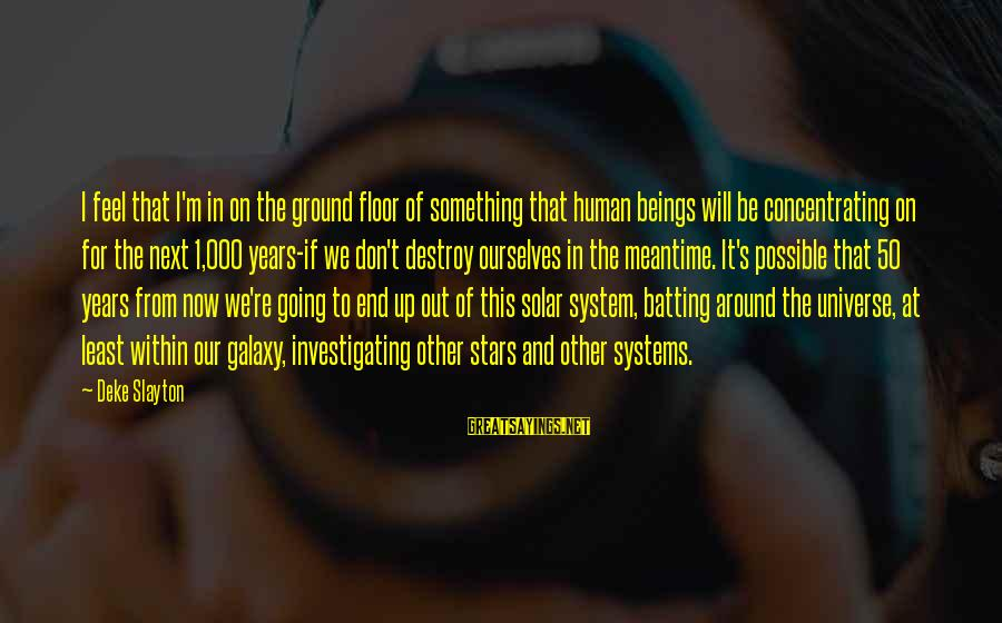 The Galaxy And Stars Sayings By Deke Slayton: I feel that I'm in on the ground floor of something that human beings will