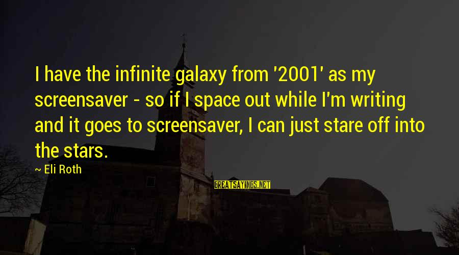 The Galaxy And Stars Sayings By Eli Roth: I have the infinite galaxy from '2001' as my screensaver - so if I space