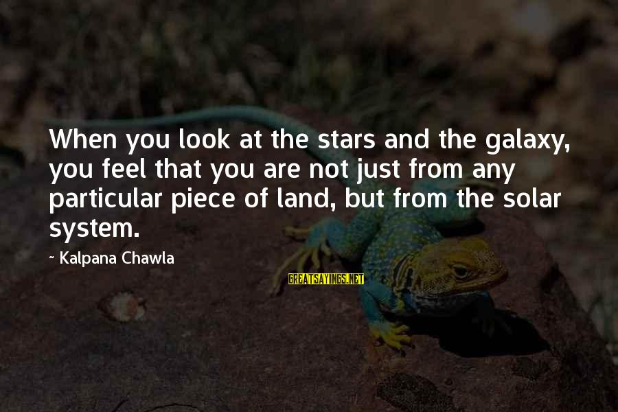 The Galaxy And Stars Sayings By Kalpana Chawla: When you look at the stars and the galaxy, you feel that you are not