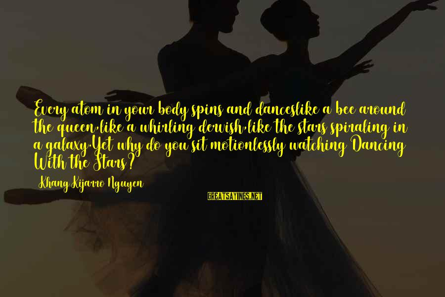 The Galaxy And Stars Sayings By Khang Kijarro Nguyen: Every atom in your body spins and danceslike a bee around the queen,like a whirling