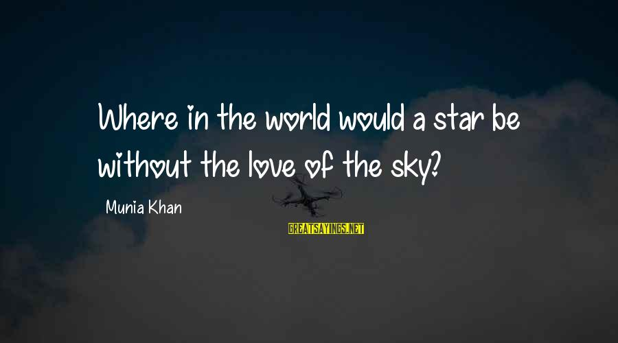 The Galaxy And Stars Sayings By Munia Khan: Where in the world would a star be without the love of the sky?