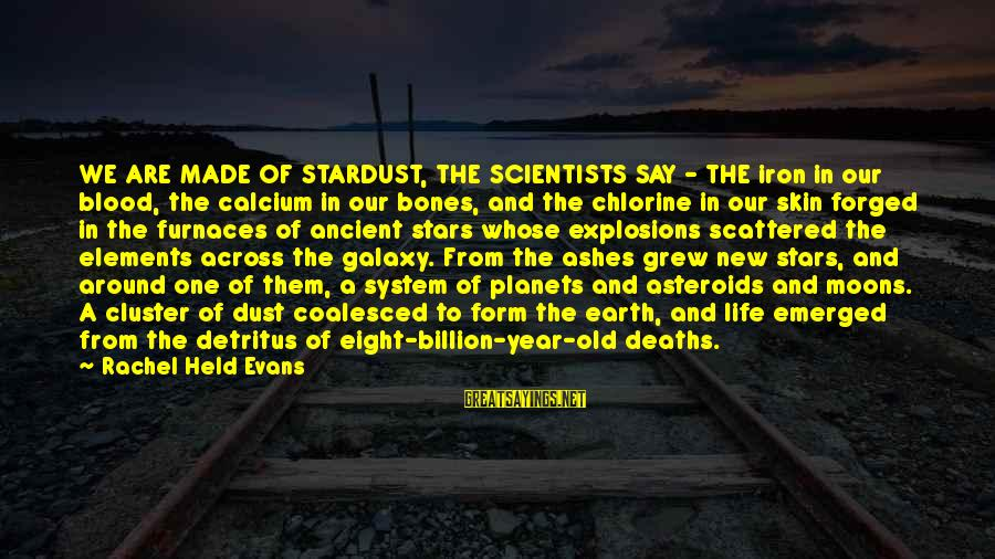 The Galaxy And Stars Sayings By Rachel Held Evans: WE ARE MADE OF STARDUST, THE SCIENTISTS SAY - THE iron in our blood, the