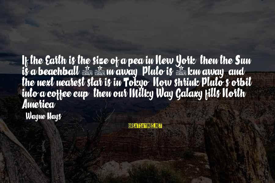 The Galaxy And Stars Sayings By Wayne Hays: If the Earth is the size of a pea in New York, then the Sun