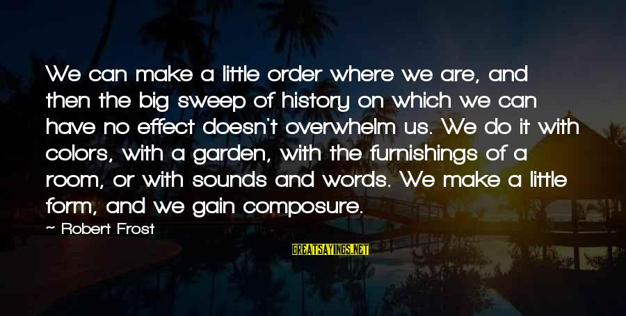 The Garden Of Words Sayings By Robert Frost: We can make a little order where we are, and then the big sweep of