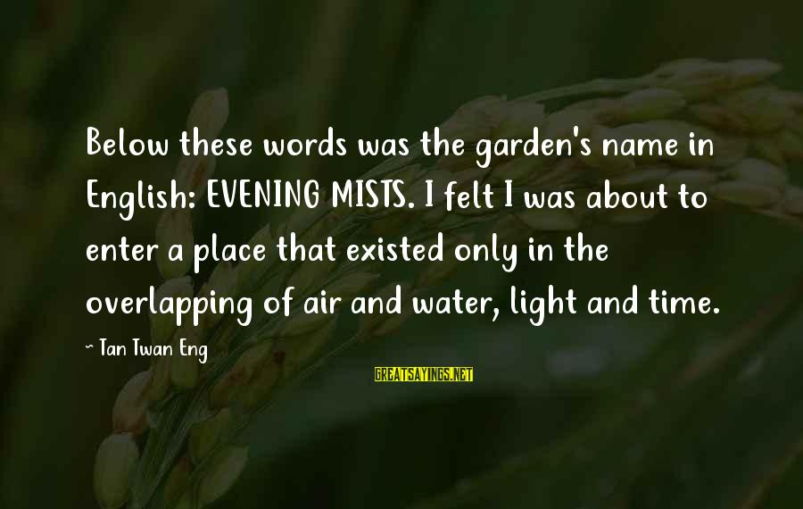 The Garden Of Words Sayings By Tan Twan Eng: Below these words was the garden's name in English: EVENING MISTS. I felt I was