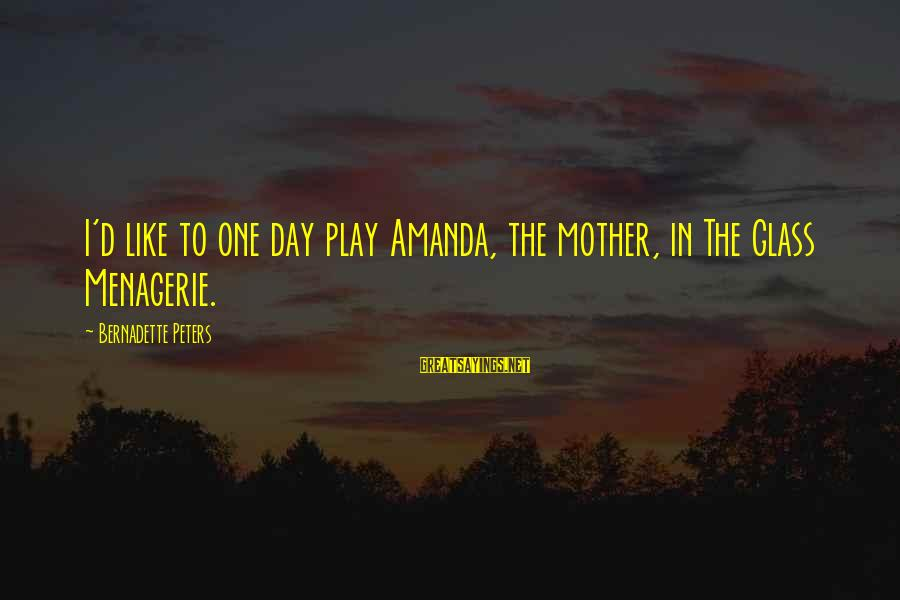 The Glass Menagerie Sayings By Bernadette Peters: I'd like to one day play Amanda, the mother, in The Glass Menagerie.