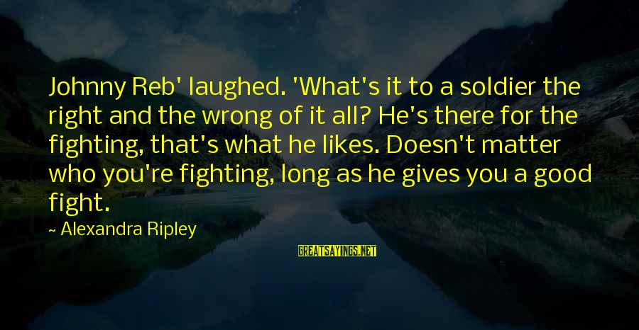 The Good Soldier Sayings By Alexandra Ripley: Johnny Reb' laughed. 'What's it to a soldier the right and the wrong of it