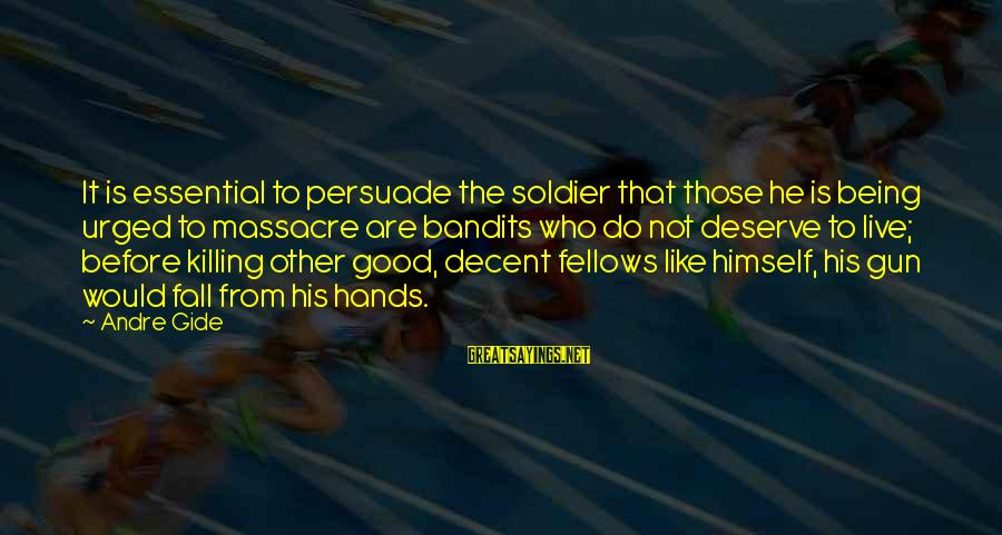 The Good Soldier Sayings By Andre Gide: It is essential to persuade the soldier that those he is being urged to massacre