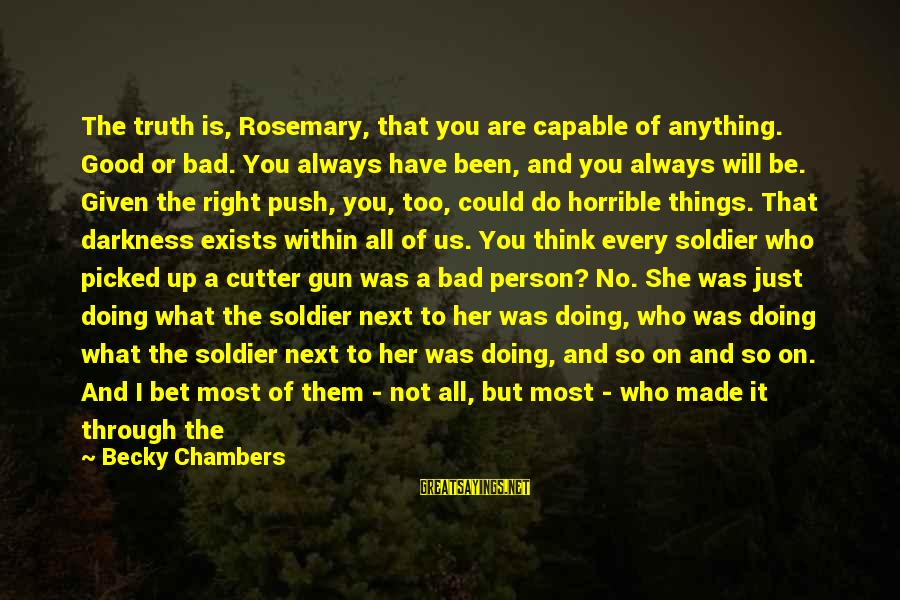 The Good Soldier Sayings By Becky Chambers: The truth is, Rosemary, that you are capable of anything. Good or bad. You always