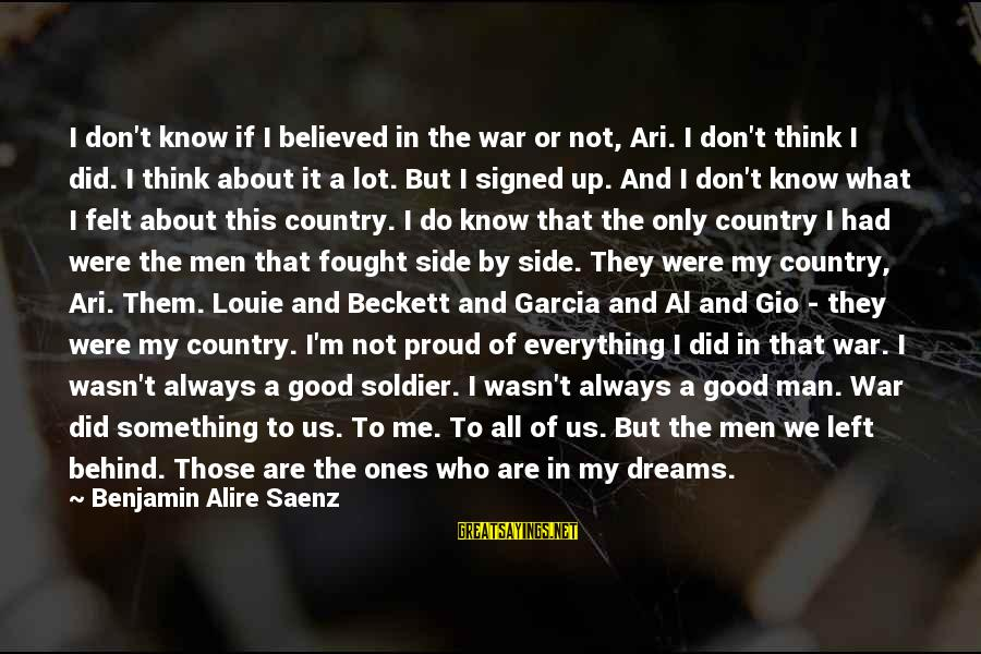 The Good Soldier Sayings By Benjamin Alire Saenz: I don't know if I believed in the war or not, Ari. I don't think