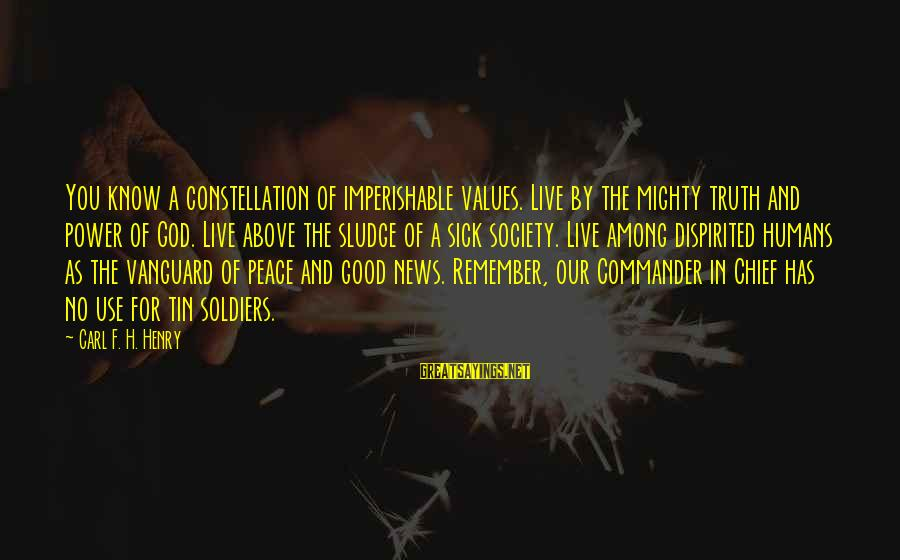 The Good Soldier Sayings By Carl F. H. Henry: You know a constellation of imperishable values. Live by the mighty truth and power of