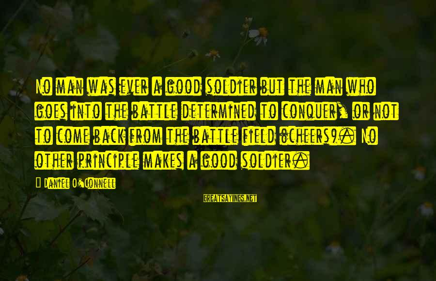 The Good Soldier Sayings By Daniel O'Connell: No man was ever a good soldier but the man who goes into the battle