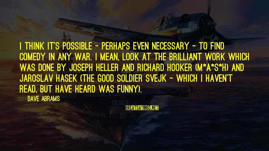 The Good Soldier Sayings By Dave Abrams: I think it's possible - perhaps even necessary - to find comedy in any war.