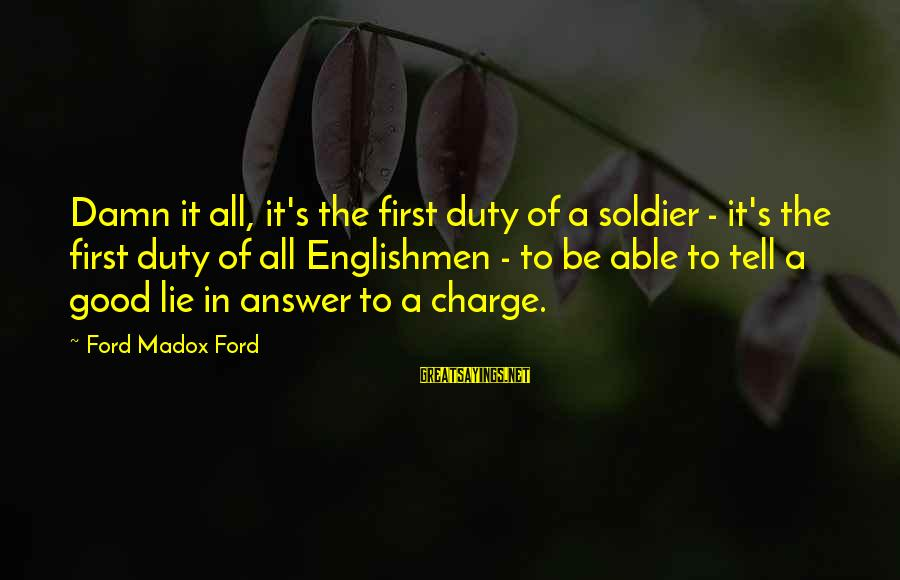 The Good Soldier Sayings By Ford Madox Ford: Damn it all, it's the first duty of a soldier - it's the first duty