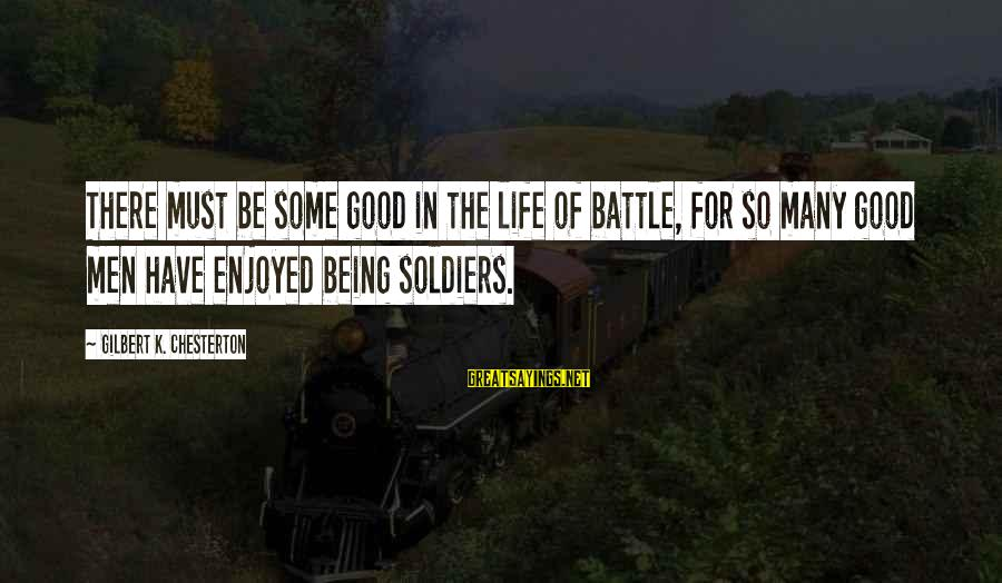 The Good Soldier Sayings By Gilbert K. Chesterton: There must be some good in the life of battle, for so many good men