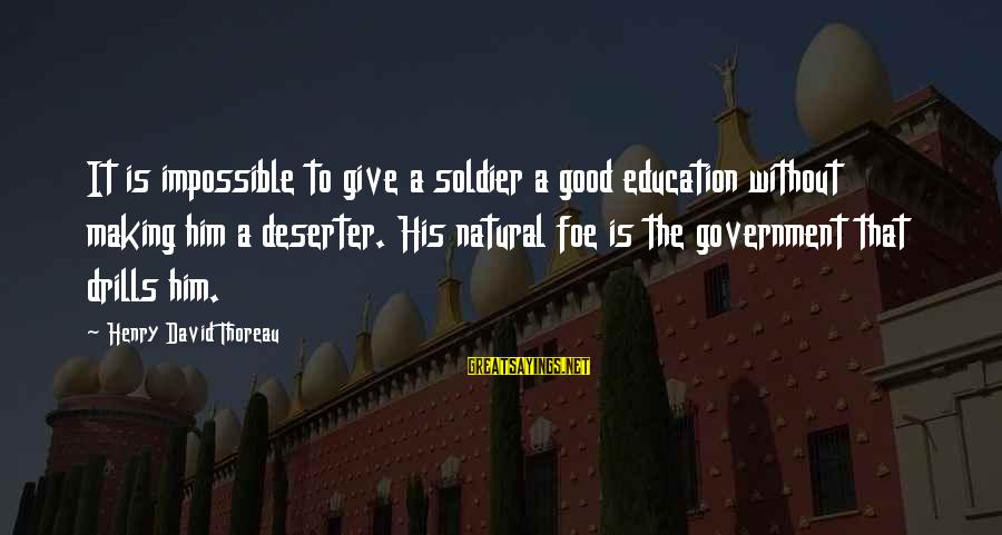 The Good Soldier Sayings By Henry David Thoreau: It is impossible to give a soldier a good education without making him a deserter.