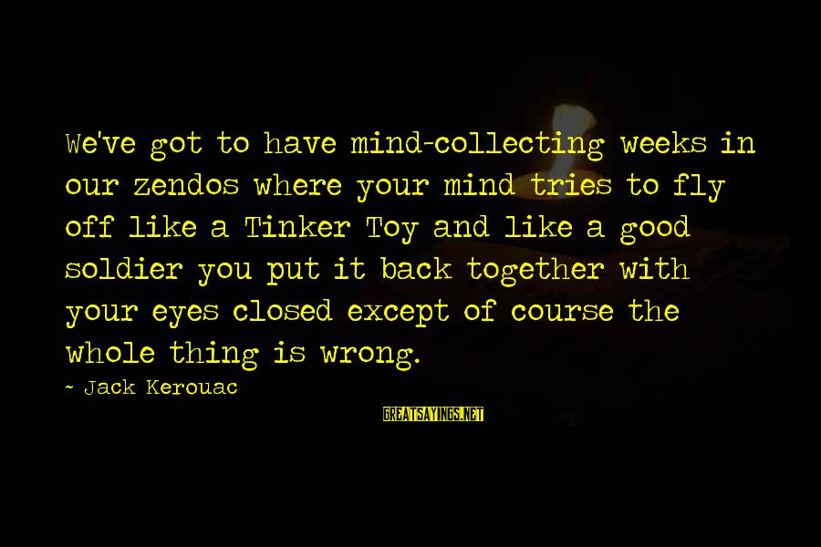 The Good Soldier Sayings By Jack Kerouac: We've got to have mind-collecting weeks in our zendos where your mind tries to fly