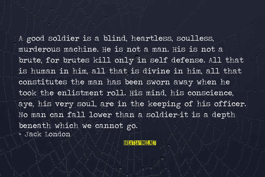 The Good Soldier Sayings By Jack London: A good soldier is a blind, heartless, soulless, murderous machine. He is not a man.
