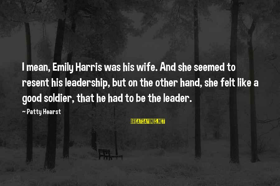 The Good Soldier Sayings By Patty Hearst: I mean, Emily Harris was his wife. And she seemed to resent his leadership, but