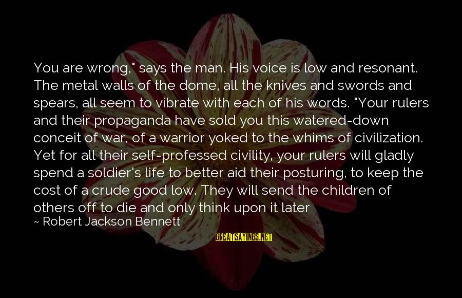 """The Good Soldier Sayings By Robert Jackson Bennett: You are wrong,"""" says the man. His voice is low and resonant. The metal walls"""