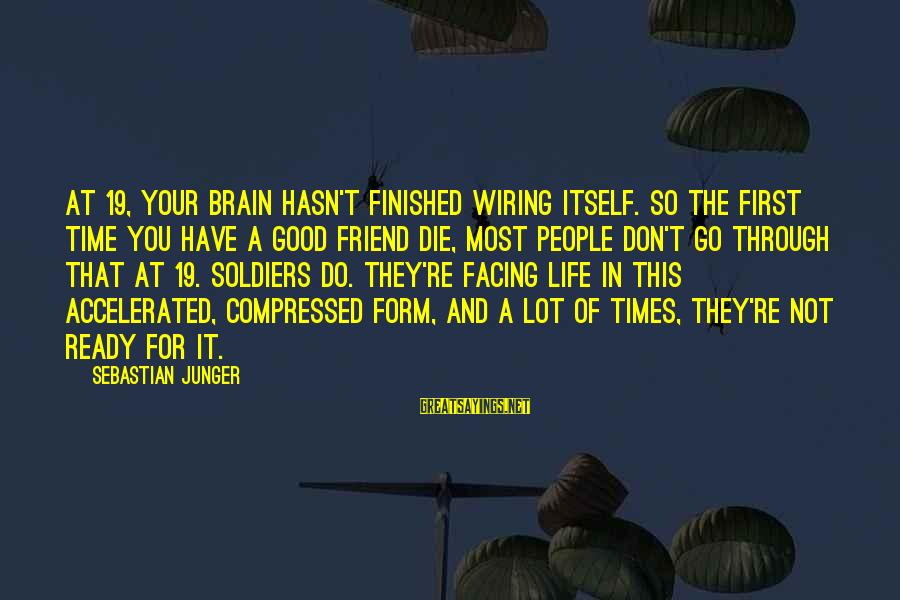 The Good Soldier Sayings By Sebastian Junger: At 19, your brain hasn't finished wiring itself. So the first time you have a