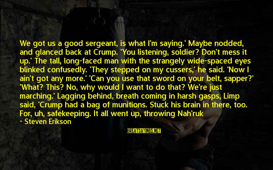 The Good Soldier Sayings By Steven Erikson: We got us a good sergeant, is what I'm saying.' Maybe nodded, and glanced back