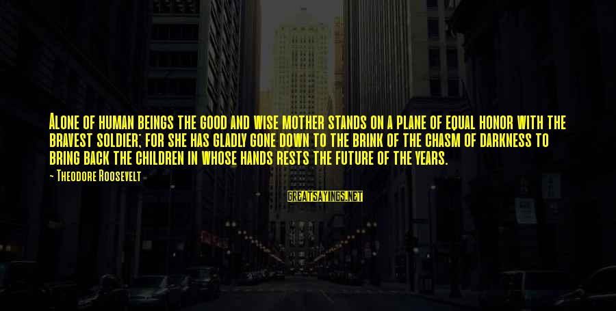 The Good Soldier Sayings By Theodore Roosevelt: Alone of human beings the good and wise mother stands on a plane of equal