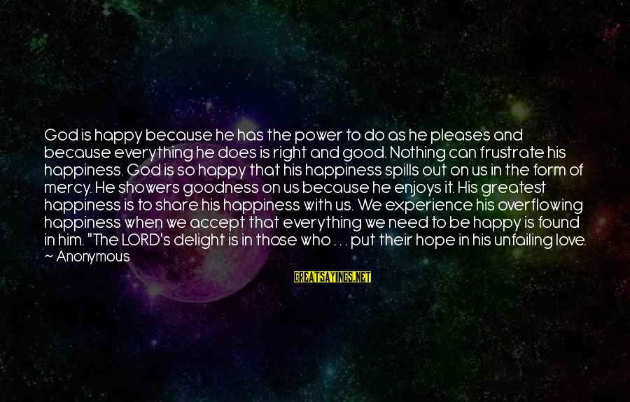 The Goodness Of The Lord Sayings By Anonymous: God is happy because he has the power to do as he pleases and because