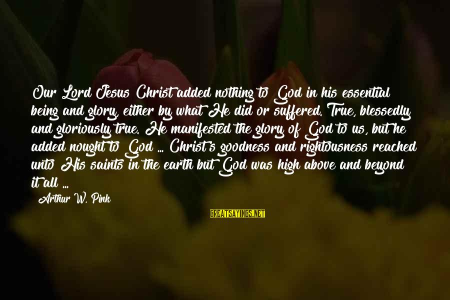 The Goodness Of The Lord Sayings By Arthur W. Pink: Our Lord Jesus Christ added nothing to God in his essential being and glory, either