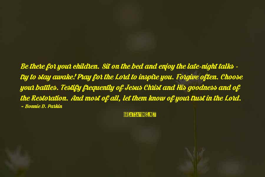 The Goodness Of The Lord Sayings By Bonnie D. Parkin: Be there for your children. Sit on the bed and enjoy the late-night talks -