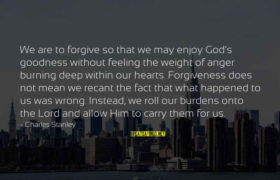 The Goodness Of The Lord Sayings By Charles Stanley: We are to forgive so that we may enjoy God's goodness without feeling the weight