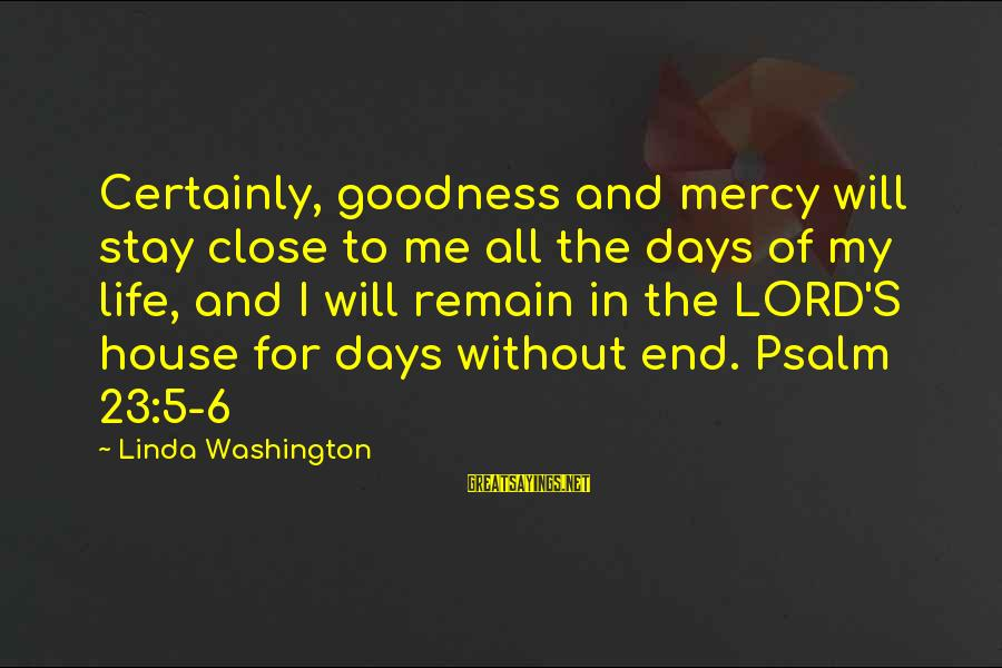 The Goodness Of The Lord Sayings By Linda Washington: Certainly, goodness and mercy will stay close to me all the days of my life,