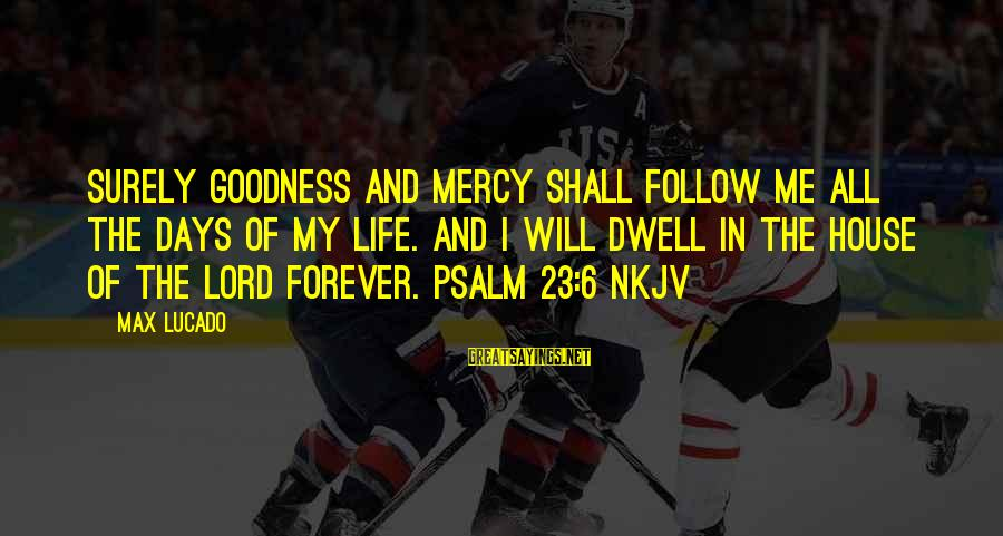 The Goodness Of The Lord Sayings By Max Lucado: Surely goodness and mercy shall follow me all the days of my life. And I