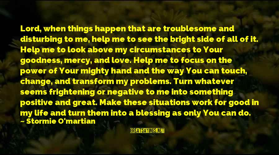 The Goodness Of The Lord Sayings By Stormie O'martian: Lord, when things happen that are troublesome and disturbing to me, help me to see