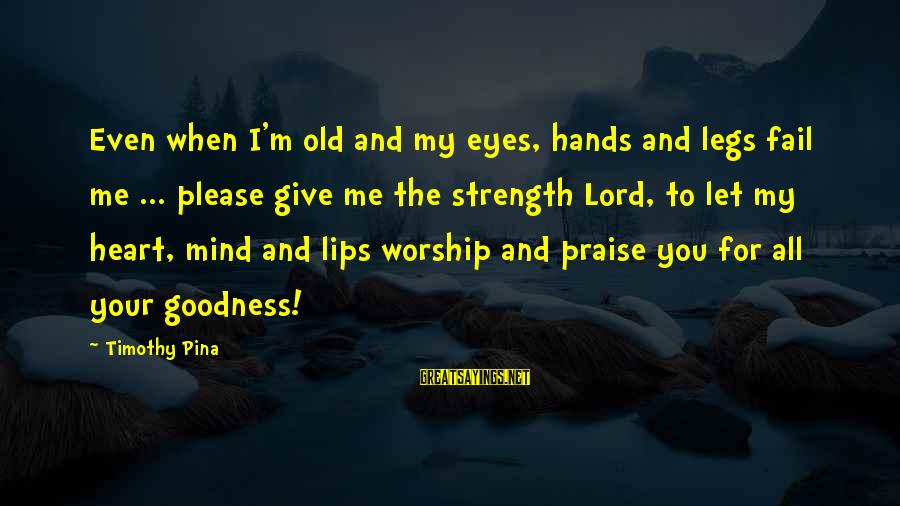 The Goodness Of The Lord Sayings By Timothy Pina: Even when I'm old and my eyes, hands and legs fail me ... please give