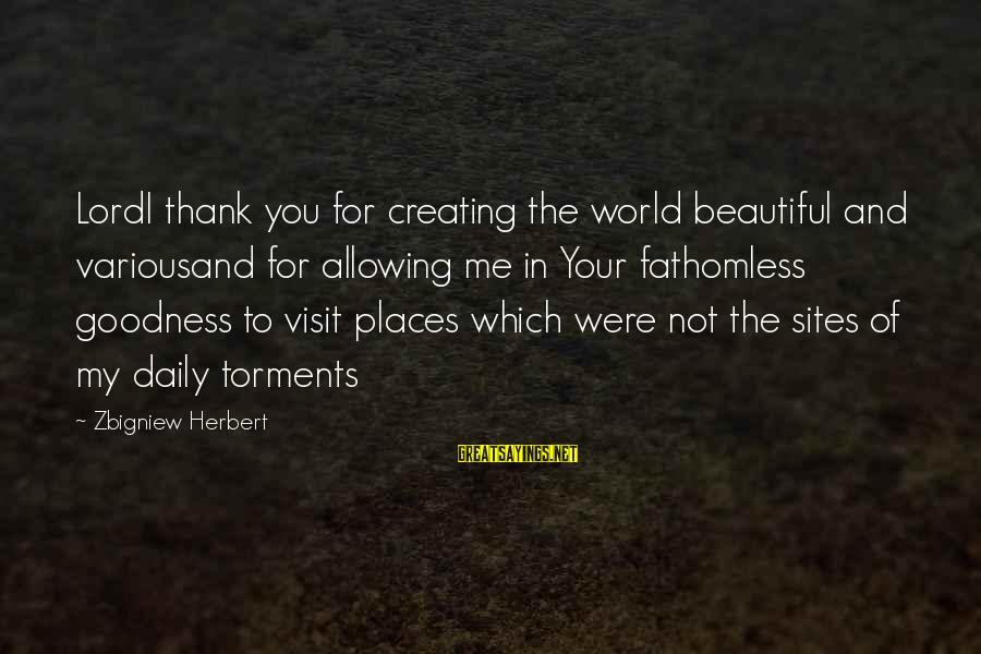 The Goodness Of The Lord Sayings By Zbigniew Herbert: LordI thank you for creating the world beautiful and variousand for allowing me in Your